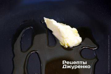 Розігріти суміш вершкового і оливкового масла